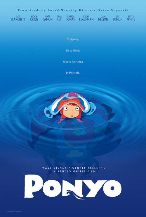 danhacker:  The official one-sheet poster for Hayao Miyazaki's 'Ponyo'  This film stars the voice talents of Cate Blanchett, Matt Damon, Tina Fey, Cloris Leachman, Liam Neeson, Lily Tomlin and Betty White. 'Ponyo' scheduled to be released in theaters on August 14th 2009. Miyazaki 's films are always a joy to see and an incredible visual experience as well. This is one under-the-radar film I hope people don't miss out on.   I am in the movie. Check the poster people!!! I worked very hard for this. Disney paid me in trips to Disney World and also extra time hangin' out with my bro bros. For every minute of dialogue I recorded, my dad promised me a minute of hangin with the dudes. I asked him if the other people in the movie got paid and he said they got paid in the same way, but I haven't seen Matt Damon around our house. You know who else is in the movie?! Noah Cyrus! He's Miley's little bro. He said Miley doesn't usually make him hide in the closet when she has friends over, but that's probably because she doesn't love him. Ponyo means Pokemon in English.