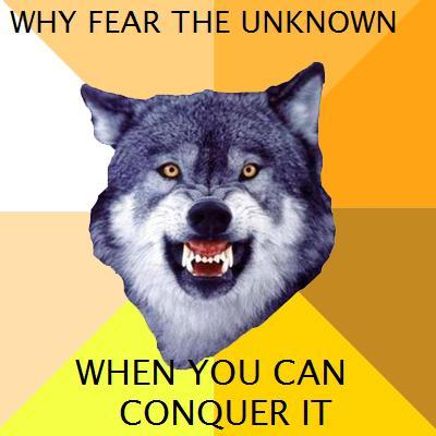 why fear the unknown, when you can CONQUER IT?