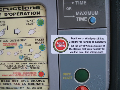 The City of Winnipeg has been illegally charging downtown drivers for parking for over a year. When customers' confusion about Saturday parking was brought to my attention, I contacted the City. Long story short, they ran out of the stickers that they put on the parking paystations that tell you you get two hours of free parking. They ran out of stickers. A year ago. And still haven't managed to produce any new ones. As a result, most people are paying for parking when they don't have to, and the City is happily taking the money in. (They claim to be encouraging people to come downtown, but they can't fix this? Did they run out of money in the label budget?) So, being the proactive, community-minded citizen that I am, I came up with a solution for our label-challenged civic administration. I made some informative stickers for them (free of charge), and have applied them to all the meters within a block of Aqua Books/EAT! bistro (Winnipeg's Cultural City Hall). I expect to be receiving a thank you call from someone at the other City Hall very soon. UPDATE: This is what happened next
