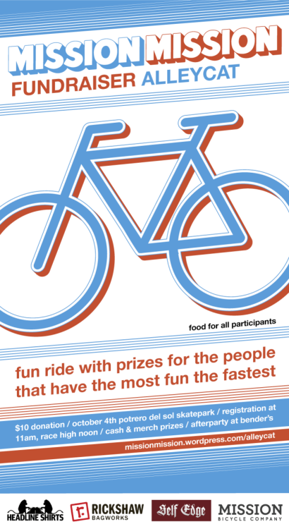 "A poster, or at least the online equivalent of a poster, for a bicycle race/fundraiser. That's right, no printed version will ever be created, amazing. A prelude the recipient blog's eventual redesign, and a hopefully rad study in bike graphics as modified to a rectangular format. ""Mission Mission"" is custom lettering, a less brutish riff on the NY Post—like it?"