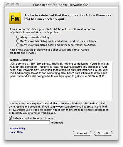 "Crash Report for ""Adobe Fireworks CS4"" by Jon Hicks  Poor Jon. If ever there  were a man who didn't need Adobe apps crashing for no good reason, this has to be him. And, although I use Adobe apps a fraction as often as Jon, I can still sympathize. Brother, can I.  I hate bagging on software developers (Jesus, it's such hard and underappreciated work), but I'm baffled by where Adobe's Mac BU is heading.  Each release of the Adobe apps I use (and used to so depend on) feels less stable, more bloated, and — easy as this was to overlook for a REALLY long time — increasingly less Mac-like. Or at least less OS X-like. They feel like sketches of OS X applications, drawn from memory.  Kinda reminds me of Microsoft in 1993 or whenever it was they released Word 6. It's hard to call up a metaphor for how badly those folks ruined one of the most elegant applications I used and truly relied on to do my job at the time. It installed dozens of crufty extensions, looked just awful, and ran with the pluck and elegance of an incontinent grizzly bear with the gout. So I stayed with 5.1 until it died in my arms some time later that decade.  Also makes me further appreciate the work of people like Gus (Acorn), Buzz (PodWorks), and Keith (Scrivener). Sure, they're vending software, but really they're selling elegant little solutions to real problems. Even Scrivener — which does a LOT — has its by-design limits, as chosen by the auteur who made it.  But each of the three apps works (IMHO) at exactly the level of scope needed for what each needs to do. And not a bit more. Plus, they're each really fun to use. And…er…don't crash so much.  This level of awesome doesn't happen by accident or iteration or lucky lottery ticket. Each app's a joy to use precisely because it's built from scratch to solve certain problems real people have in a certain context — not to do everything for everyone and certainly not to  fit into a ""Suite"" that was invented by some white-toothed Stanford grad who knows each app's ""Features & Benefits"" bullets better than the needs of its battlefield users.  In a good app (or a good anything) the design and functionality are inseparable; it's designed like this because it works like this because it's designed like this….  To paraphrase that overquoted analogy about drilling holes vs. ""being happy,"" nobody wakes up today going, ""Oh, I can't wait to leverage the synergy of Adobe's integrated suite of applications and services."" They go, ""Holy shit. Now that my drive crashed, I hope I can get the only copy of my MP3s off this old iPod.""  Nobody uses bullets. Nobody thinks that way, and, I promise you, nobody works that way. Yes, IT departments may buy that way. But, I'm not an IT department. (Except, yes, granted, when a subtly enhanced OS update goes tits up)  It's just that right now, the Adobe apps I use don't feel like they're made for anybody. Then they crash. Which sucks.  Yes, I do hate to bag on software developers, but, Jesus. If I were one of Adobe's Mac guys (and, obviously,  if I had the resources and mandate to do so) I'd do any of four-ish things (And yes, I realize trying to do all of them at once is paradoxical and impossible. Pick one.):  Start over. Not really exactly start over. But stop acting like these iterations around shuffling product lines and bolting on new bits of functionality is getting you anyplace good. Act like you're inventing new apps for what people need today. For the OS people use today. Learn from the indies. To use a word that I'm allowed to invoke exactly quarterly: innovate. (See also: Lightroom) Strip the shit out of everything. Cut down on cruft, chrome, gold plating, menu diarrhea, and all the other things that make Adobe apps feel like a carnival ride you'd NEVER put your kid on. Yes, be an auteur, but also be a mensch. Apply your own version of 80/20 rules to everywhere it applies. Viz: Does anyone use ""Plastic Wrap"" as much as ""Unsharp Mask?"" Okay. Then why are they on equivalent menu levels? Make it clear what's really important but then (ala Quicksilver) also learn to bubble up what we each use the most.1 Stabilize. You know. The slow launches? The long saves? The crappy performance? The crashing?  Yeah. Stop that.  Be nicer to us. Man, if you make software, you never want to be on my ""Groan Pile."" That's the apps that make me Groan as soon as I realize I have to launch them. MS Word is not only the President of Groan; it's the 4-term FDR of Groan. But, Adobe makes some promising dark horse candidates for the next election cycle. Because, with Adobe apps, everything from installation through activation through re-activation through software updates through more re-re-reactivations through (HEY! more updates!) is like a giant rectal exam. That I paid for. Or maybe more like a weekly trip to the DMV where I'm confronted by a manic-depressive clerk who always thinks I'm lying about my age and eyesight. Swear to God, guys; I bought the fucking apps. See? And the updates? Wow. You should check out this new thing called ""Sparkle."" It's a Mac thing. Really catching on. Apps update and you don't even have to go to the DMV every week to do it. Cherry. (Yikes. Can't believe this started as a Flickr comment. Anyhow.)  Adobe. Guys? Love you. I know a handful of you personally. You may (as with my pals at MS) have close to zero control over any aspect of any of this. If so I apologize. Not trying to be a dick. But there's two and only two scenarios here for anyone who claims they want to be taken seriously by the OS X community:  You make great apps that solve real problems and observe conventions that Mac nerds depend on — apps that are also easy to buy, easy to use and maintain, are breathtakingly well-supported, and are just a general delight to own and recommend, or; You do literally anything else.  One (sometimes one of the extremely few) of the benefits of the annoyingly rabid Mac community is that we do talk to each other a lot, and we do absolutely have  equivalents of pro wrestling's faces and heels. Right now, Adobe is not regarded as a hero. No. Right now you're the heavy guy from some country we don't like who's always with the folding chairs.  I get that Photoshop and Dreamweaver etc. are about a lot (LOT) more than one task for one user by one developer. But should they really feel this much like the opposite of that? Like some…stuff for some…user…in some…job via some…enterprise suite that….[Ooops. Need to go re-activate.]  That's not how you make people look forward to double-clicking  your increasingly austere icons.  Maybe you don't want or need to be a hero to a bunch of portly men in Daring Fireball t-shirts. That's understandable. And, in which case, yes, this is all beyond irrelevant. But, I'm assuming you want to do the right thing and that you  want to reclaim your rightful place of honor within the community that, frankly, helped make you (yeah, I know you're big competitors now, rah rah).  But, if you did want to be a hero — and wanted to again become relevant to the crowd I run with —  it'd take  a lot of work and a lot of listening, and the same kind of grinding dedication to making something awesome for real people that's made folks like Gus, Buzz, and Keith (and Chock and Cabel and Steven and Wil and Brent and on and on and on) as successful and beloved as they are.  So, listen. As ever, if I can help or  you wanna talk or you just want to have me in for lunch to tell me where I got it wrong, Dom's got my digits and you're an easy MUNI ride away.  Ohs and exes, Merlin  P.S. Notice how it wasn't until this sentence that I mentioned Acrobat? That's because I'm a gentleman. I'm restrained. Plus, I hate bagging on software developers.    For a lesson in keeping an app powerful but super-easy (and Mac-like) to use, look at Birdfeed, Buzz and Neven's Twitter app for iPhone. I mean really look at Birdfeed. If you weren't the type to fiddle around, looking for power user bits, you might never realize how much you can do with this easy-to-use app. And if you're not that type, you probably never need to, right? So they built it that way. Got it? Exactly. Sublime. ↩"