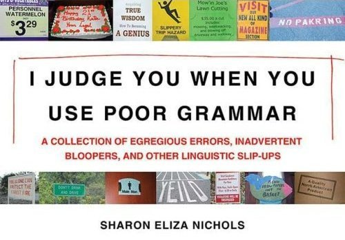 I Judge You When You Use Poor Grammar<br /> Just bought this book; it&amp;#8217;s hilarious!  Quite a few of the photos are of inappropriate apostrophe usage; aaaaargh!<br /> Buy on Amazon or join the facebook group