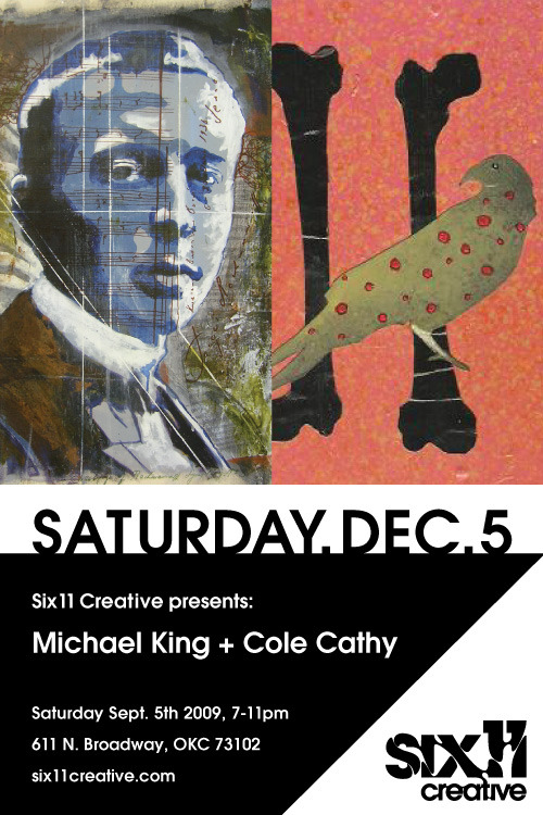 Saturday December 5th, 7-11pm - Michael King + Cole Cathy We are happy to present 2 young male artists at Six11 Creative. Make sure to come out and support your local emerging artists.