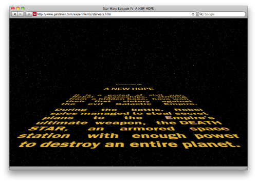 Star Wars Episode IV Opening Crawl Guillermo Esteves just secured his spot in the geek kingdom with his recreation of the Star Wars Episode IV opening crawl using only HTML & CSS.  The only downside is it requires Safari 4.0.4 to work correctly. Guillermo Esteves:  I'm done: Star Wars opening crawl, using only HTML & CSS. Caveats: It only works in Snow Leopard in Safari 4.0.4 and the WebKit nightly. Nothing else supports the CSS 3D transforms and animations I used, but I just wanted to see if it could be done.