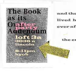 "DEC 11th After Party (BYOB 8-11pm) for Exhibition THE BOOK as its OWN ADDENDUM Join us for the opening night of this exhibition at Marwen 5:00pm - 7:00pm  833 North Orleans Street, Chicago, IL  AND THEN take the 11 bus over to the loft!!! to party!!! After Party DJ'd by ""David Drake & Brett Randle"" Participating artists: Mitsuko Brooks,Morgan Cahn, Jen Cooney, Alfredo Garcia, Julia Hendrickson, Zach Huelsing, Regin Igloria, Edith Kollath, Matt Kuhlman, Zoe McCloskey, Shawn SheehyJeremy TinderYou can RSVP for the marwen opening on Facebook.For more information, contact Arielle Bielak312.944.2418 ext 206 abielak@marwen.org"