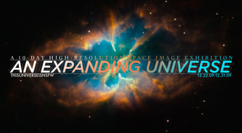 For Space Enthusiasts:12.22.09-12.31.09AN EXPANDING UNIVERSE, 10 DAYS, 150 HIGH RES SPACE IMAGE EXHIBITION (via thisuniverseisnsfw)