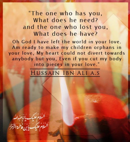 "Imam Hussain(as):""The One who has you what does he need? & the one who lost you what does he have?"""