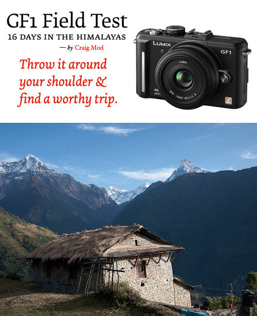 16 Days in the Himalayas Finding so many camera reviews incredibly clinical Craig Mod combined his review of the Lumix GF1 with a photography travelogue of his trip to the Himalayas.  Along with the throurough real-world review of the camera Craig showcases his fantastic photography of the landscape and people of the Himalayas. Read the full review