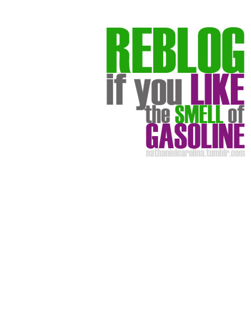 Reblog if you like the smell of gasoline.