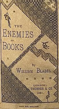 Enemies of Books William Blades. THE ENEMIES OF BOOKS. Trubner & Co., London, 1880.  A curiosity and a classic from the great age of 'books about books.' In the late nineteenth century book collecting was one of those subjects (like cookery now) where an author could expect an assured, if sometimes modest, sale. This went on until about 1930 when Holbrook Jackson's fat tome 'The Anatomy of Bibliomania' was published. Titles like Books in Chains (Blades again) Book Hunter in Paris, Art of Extra Illustrating, 33 Years Adventures in Bookland, Bibliophobia (Dibdin) Eugene Field's Love Affairs of a Bibliomaniac, Autolycus of the Book-Stalls, Shadows of the Old Booksellers, The Souls of Books, Book Song, Behind my Library Door, The Romance of Book Collecting and one of still current interest The Lost Art of Reading.