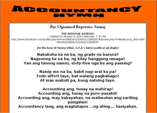"ACCOUNTANCY HYMN the original version the basis of UP, NURSING, JOURNALISM and ENGINEERING HYMN. :)  just for the information of our dear readers, the version of the UP HYMN (and the other versions like NURSING HYMN and ENGINEERING HYMN) was based on the status i wrote on Facebook last Saturday, January 9 or 3 days ago. It is entitled ACCOUNTANCY HYMN, and I made this up as a reaction to my students' status after the hard accounting quiz I gave them. I can't blame whoever made the newer versions if proper credit was not given to the original composer. This status was reposted many times by my students and obviously, the ""credits"" got lost along the way. nonetheless, I am happy that Filipino students, whatever school or course, are bound by a common ""sentiment"". Ginagawa nya ang lahat ng kanyang makakaya para malampasan ang iba't ibang mga pagsubok sa kanyang pag-aaral. Kahit hirap hirap na, nagpupursigi pa rin ito. At hindi susuko hanggat hindi niya maabot ang kanyang pangarap. Sana ito ang mensaheng tumatak sa bawat mambabasa, sa kabila ng nakakatawa / nakakainis / nakaka LSS na pagkakagawa nito. Ito ang NATIONAL ANTHEM ng bawat ng Estudyanteng Pilipino, ano mang eskwelahan o kurso. enwei, ito po ung stat na tinutukoy ko: http://www.facebook.com/profile.php?v=feed&story_fbid=269489345308&id=100000111686167#/profile.php?v=feed&story_fbid=269489345308&id=100000111686167"