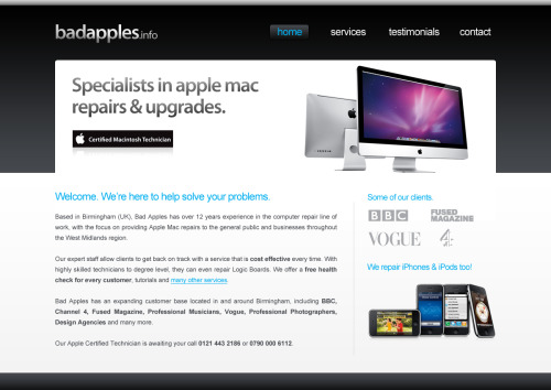 New Project Have started working on a re-design of badapples.info Bad Apples are specialists in Apple Mac repairs & upgrades based in Birmingham, West Midlands. This is just the first stage of the re-design. Will upload the final version soon and publish a link to the new website. PS, if your Apple Mac is in need of some TLC i can highly recommend Bad Apples, they fixed my Mac quicker and cheaper than the Apple Store, the man you need to speak to is Anthony 0121 443 2186 or 0790 000 6112. Or email service@badapples.info.
