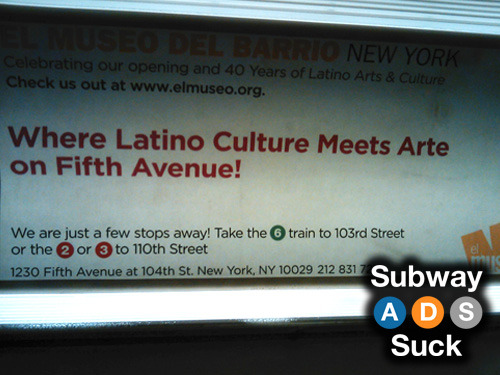 "Train: D (SB)Advertiser: El Museo Del BarrioFor those of you who aren't as fluent in Spanish as I am, ""Arte"" means ""Art."" And this ad implies that Culture and Art are mutually exclusive."