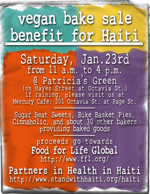 This Saturday (Jan. 23) is the SF Vegan Bakesale for Haiti! All proceeds from the sale go to Partners in Health in Haiti and Food for Life. Please come and buy everything and donate more if you can because obviously, the whole situation in Haiti is beyond belief and we must do something. Vegansaurus PSA BREAK! Oh wait, there's more. If you're on Yelp, please say that you're attending the event so that it gets popular!! If you want a copy of the flyer to post somewhere it's not fucking raining (good luck with that!), email me! Mad thanks to Jen from Sugar Beat Sweets for doing a major chunk of the work and makin it happen, cap'n. You're a superstar! Oh and if you're not in SF, there are currently bakesales happening all over the country, check 'em out!
