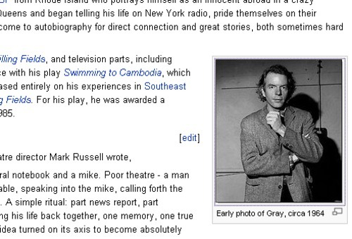 "Oh, come on, Wikipedia. There is no way this ""early photo"" is ""circa 1964"" or ""circa 1960-anything."" Is it just because it's black-and-white? Spalding Gray was, what, twenty-three years old in 1964? Wasn't that even before his mother died? Does this look like a twenty-three year old man? Didn't you read Sex and Death to the Age 14? This is probably like 1980, at earliest. On a semi-related subject, I hope you're following I Love Wikipedia."