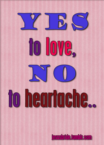 jesusbride:  YES to LOVE, NO to HEARTACHE..