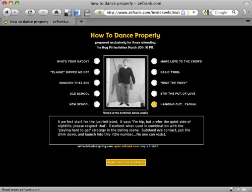 "ZeFrank Presents: How To Dance Properly ——— An oldie but goodie. I love ""Hanging out… casual"": A perfect start for the just-initiated. It says ""I'm hip, but prefer the quiet side of nightlife, please respect that."" Excellent when used in combination with the ""playing hard to get"" strategy in the dating scene. Subdued eye contact, put the drink down and launch into this little number… No one can resist.  See also: Awkward dancing; Reasons I don't go out clubbing; Why I don't make new friends"