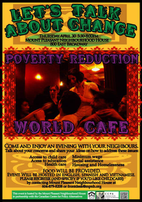 Designed poster and event-planning for a 'World Cafe' themed event coordinated for the BC Poverty Reduction Campaign with the cooperation of Mount Pleasant Neighborhood House and the Canadian Centre for Policy Alternatives. While it was emphasized that text would need to be extremely easy to read for individuals whose first language was not English, this event also called for a bohemian, European-cafe style, with eye-catching colours for print and web distribution.