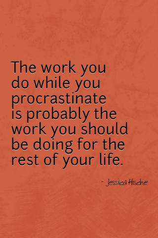 "designeriphone:  ""The work you do while you procrastinate is probably the work you should be doing for the rest of your life."""