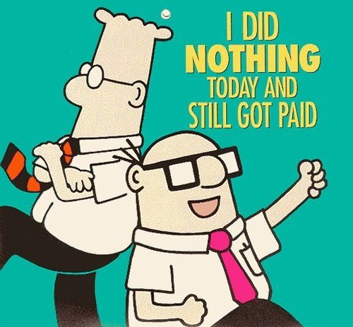 Dilbert:  I did nothing today and still got paid.  You know it! Sometimes, life is awesome.  (via hotpotofcoffee)