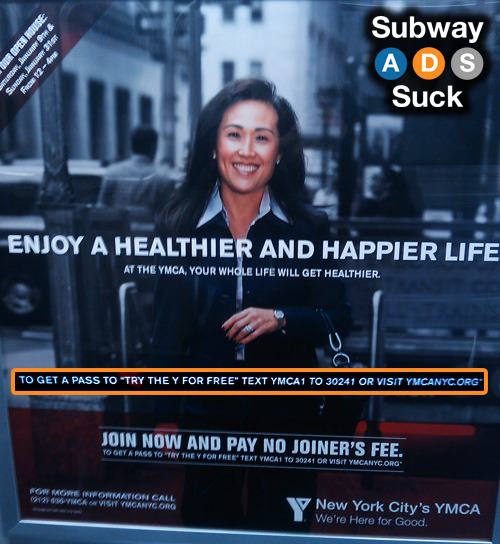 "Train: L (WB)Advertiser: YMCAAnd the award for most wrong use of quotation marks in a Subway Ad goes to… New York City's YMCA! In case you can't read it, the inset says the following:TO GET A PASS TO ""TRY THE Y FOR FREE"" TEXT YMCA1 TO 30241 OR VISIT YMCANYC.ORG*Either TEXT ""YMCA1"" or TEXT YMCA1 TO ""30241"" would make a lot more sense. Heck, I'd even (reluctantly) accept VISIT ""YMCANYC.ORG"". But there's no way TO GET A PASS TO ""TRY THE Y FOR FREE"" makes any bit of sense. Unless they're saying that it's not really free. Or it's not really the Y. But then again, there's that asterisk at the end of the sentence, so you never know…"