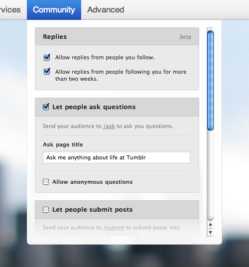 "staff:  To organize all of the new Reply, Ask, and Submit options we're building, we just added this ""Community"" menu to the Customize page. You'll see a new option to ""Allow replies from people following you for more than two weeks."" Enabling replies for blogs other than your primary one is almost finished!"