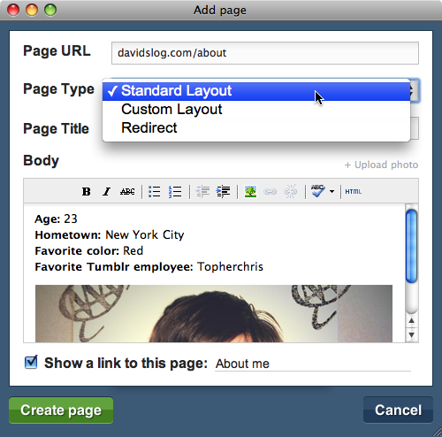 "staff:  Now testing: Pages You can now add static pages to your blog, with a few very useful options. Head to your blog's Customize page and click the ""Pages"" menu to get started. There are currently three types of Pages you can create: Standard Layout. Create a simple page with a title and body using your current theme. Custom Layout. Create a page with a completely separate layout. Redirect. Forward a route to a page on another domain. Useful for maintaining links when moving your domain name over to Tumblr. Developers: Check out the Theme Docs for instructions on implementing the new {block:Pages} tag."