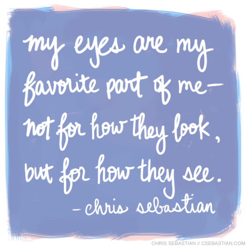 """Eyes"" Chris Sebastian digital with tablet question: What is your favorite thing about your body? answer: My eyes are my favorite part of me— not for how they look, but for how they see. My physical eyes are not perfect. I've worn glasses since 2nd grade. But in another sense, how I see things influences my creativity, my imagination, my ability to learn, my taste, my worldview, my relationships with others, everything. And I really like that. I might go back and add more texture, something subtle in the background, but I'm happy with the progress."
