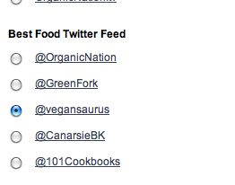 YOU GUYS! You can vote for Vegansaurus as the best food twitter feed in TreeHugger's Best of Green Awards! THAT IS SO AWESOME. TreeHugger is like, a real website, and we love them! Please, please, please take a minute to vote for us because we LOVE YOU AND YOU ARE THE BEST AND WE WANT VEGANS TO WIN!!! You can do the whole survey or you can just do the page with us on it! MAKE IT HAPPEN, CAP'N! Oh and you can vote once a day so if you really love us, keep going back! Let's DO THIS, VEGANS!!!