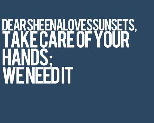letterstotumblrpeople:  Dear sheenalovessunsets, take care of your hands; we need it.  WAA! HAHA! THIS IS THE COOLEST! Thank you Maine for showing this to me! This is so sweet! Heehee! ♥ I shall, I shall!