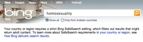 "equalitopia:  Microsoft Bing blocks Arab LGBT searches Microsoft's Bing search engine has been accused of censoring  non-pornographic gay and lesbian searches in Arabic countries. Technology website The Register reports that testing of the search  engine in January found it filtered out English and Arabic words related  to homosexuality. Bing users searching for ""gay,"" ""lesbian,"" or  ""homosexuality"" are met with the warning, ""Your country or region  requires a strict Bing SafeSearch setting, which filters out results  that might return adult content."" Bing users in these countries cannot disable the SafeSearch option. (Full story: The Register)"