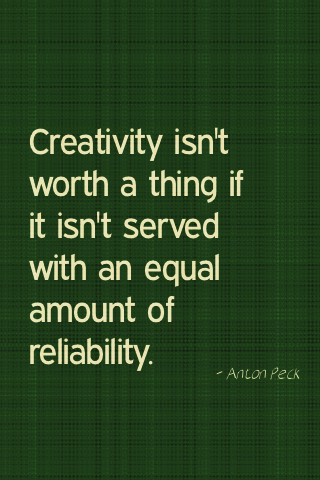 Creativity isn't worth a thing if it isn't served with an equal amount of reliability. - Anton Peck