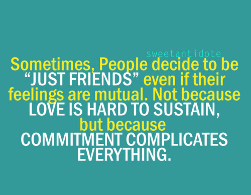 "Sometimes, people decide to be ""JUST FRIENDS"" even if their feelings are mutual. Not because LOVE IS HARD TO SUSTAIN, but because COMMITMENT COMPLICATES EVERYTHING.. =/"