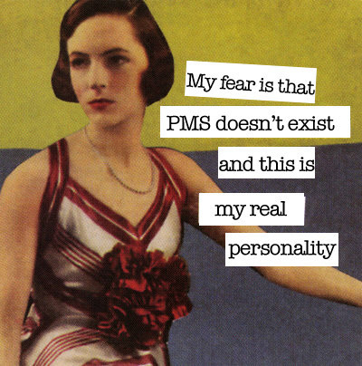 alicebelieves:  my fear is that pms doesn't exist and this is my real personality  (via miscuit)