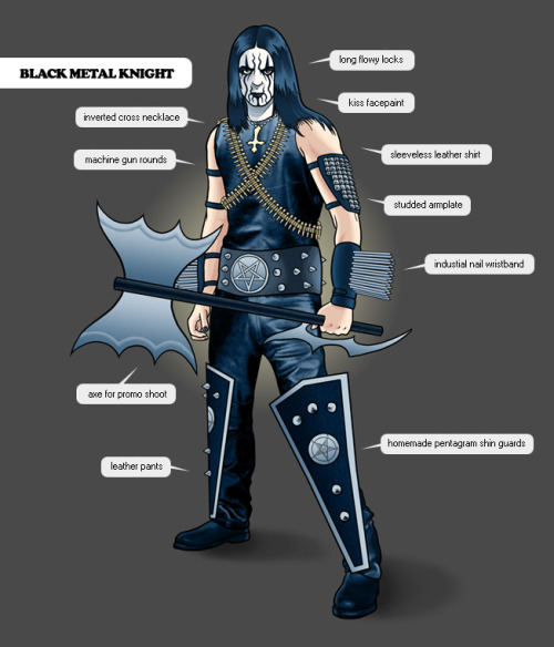 "the black metal knight is an odd, multifaceted creature; when he is not adorned in his elaborate band getup, he wears green sweatpants and arizona wolf tees.this guy has dreams of one day relocating his band to norway, but in the meantime settles for his mom's basement. he tries to make ends meet by working at the local comic book store, where he passes the time playing d&d and world of warcraft. with his career choice being unprofitable, he has suffered a series of financial setbacks that relate back to the upkeep of his image. two months worth of paychecks have gone towards having a frank frazetta clone paint his band's cd cover. in addition, his stage getup has put him well over $800 in debt to the home depot and various bondage stores. if that wasn't enough, medical bills have been piling up- the fearless knight suffered from a severe case of frostbite while filming a music video during a blizzard. regrettably, the aforementioned music video has enjoyed but 33 views on youtube to date.the black metal knight recently suffered from perhaps the greatest embarrassment of all while onstage at the local dive bar. drunk past the point where he could comprehend his actions, the ""kvlt"" one accidentally applied his corpse makeup in a manner reminiscent of wcw's sting. fortunately for him, his drummer was also inebriated and emerged as a passable gene simmons.unlike his predecessors, he has never set a church on fire. he has, however, slipped and burnt his hair with his mom's straightener."