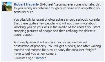"Robert Haverly @Michael Assuming everyone who talks shit to you is only an ""internet tough guy"" could end up getting you seriously hurt.You blissfully ignorant photographers should seriously consider that there quite a few people who will not think twice about knocking you on your ass in the middle of the road if you start snapping pictures of people and then refusing the delete it upon request.And simple assault will not land you in jail, neither will destruction of property. You will get a ticket, and after waiting months and months for a court date, the assaulter *might* have to get you a new camera. - Robert Haverly of Burlington, VT Well, good to know you've planned your crime in advance, Robert. (I think it's kind of cute he only thinks he'll get a ticket. Imagine the look on his face when they slap the cuffs on!) Via the Uncommon Grounds Incident (Facebook page) where Robert seems offended that people support a photographer who was banned from an entire downtown area for taking pictures in public. Link 1 Link 2 And yeah, it seems to bring out the violent dopes who think they can beat you up for street photography: Jason Sykes wow, you people have too much free time….. 1. If i ask you to stop taking pictures of me, it is because i do not want you to have my likeness to do whatever you want with, WITHOUT my permission. 2. If you keep taking my picture without my permission after i told you to stop, i'm taking your camera.3. The fact that public photography is not illegal is true for the most part. however, it is up to the artist to gain consent from the person(s) they are photographing in order to use their likeness. Without that consent, the ""artist"" can be sued.stop sounding like bleeding heart starving artists up on here, because it just making you sound dumb.. read the laws if you are going to try and argue them. Way to not really understand needing model releases for commercial vs. not needing them for editorial uses, Jason."