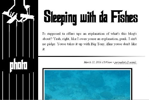 Tumblr Theme: Sleeping with da Fishes — As a favor to Brian Abrams, I whipped up a theme that was Godfather-esque. Perhaps others of you out there will find it suitable for your needs as well.  Here is the Theme Garden link which ought to be the preferred way to install the theme.