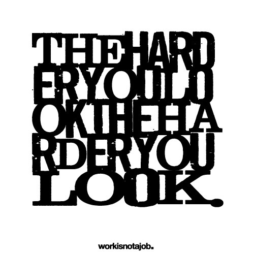 The harder you look. Read that somewhere. Thought it was true. :)
