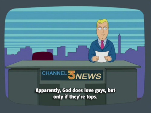"[cap from American Dad (?) of a blonde male newreader sitting at a channel 3 news desk next to an empty achor chair. the sub: ""Apparently, God does love gays, but only if they're tops.""]"