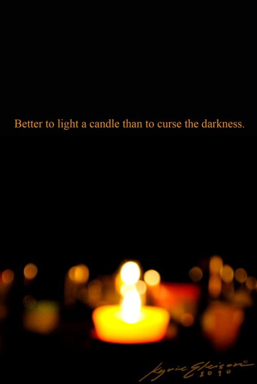 Better to light a candle than to curse the darkness.  ~Chinese Proverb
