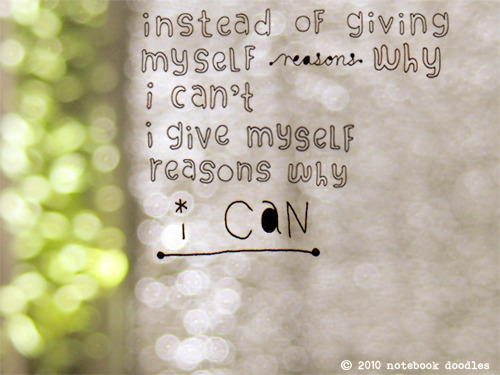 kristenbyers:  instead of giving myself reasons why i can't, i give myself reasons why i can. via notebookdoodles  (via kari-shma)
