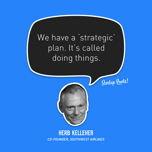 We have a 'strategic' plan. It's called doing things. - Herb Kelleher