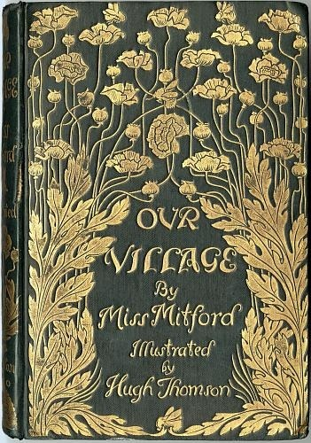 "yama-bato:  Our Village (1893) The front cover of ""Our Village"" by Miss Mitford; it is a dark greenish colour with gold flowers and gilt lettering.http://www.fromoldbooks.org/MissMitford-OurVillage/pages/000-Front-Cover/"