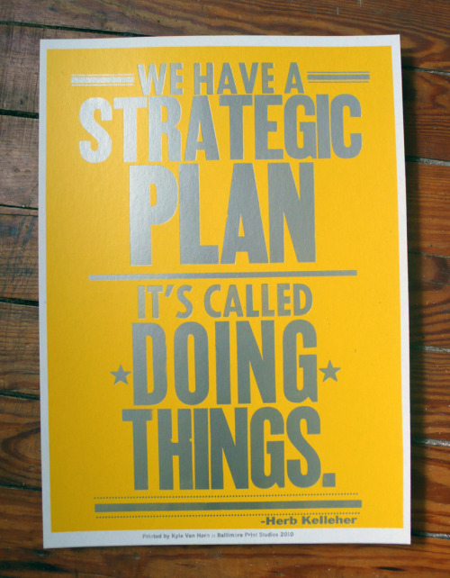 "The Best Possible Strategic Plan  We Have a Strategic Plan. It's Called Doing Things.  Baltimore Print Studios printed what's possibly the best strategic plan out there.  At a certain point it's best to cut out all the ""strategic planning"" (procrastination) and start doing. Get your own poster for $20."