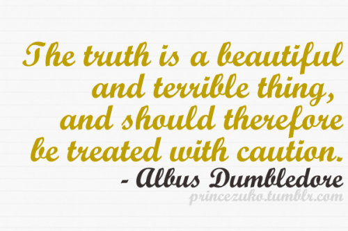 insidemyuniverse:  everythingharrypotter:  princezuko:  The truth is a beautiful and terrible thing, and should therefore be treated with caution. — Albus Dumbledore, Philosopher's Stone (Movie Version) In an easier way .. The truth hurts.