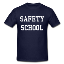 "Safety School Shirt This isn't the traditional ""safety school"" rip. I'm not making fun of where you went to school under some pretense that it's easier to get into.  No, this shirt is for the person that, for whatever reason, didn't end up at a top-tier college or university, and accepts—nay, embraces—his or her matriculation to a school regarded as somewhat less competitive.  There are a lot of institutions that drum up self-celebratory blather to soothe the wounded psyches of freshman that didn't get in somewhere better. I think that encourages the very sort of masturbatory, co-dependent behavior that organizations molding the next generation of Americans should strive to stamp out.  And so, Safety Scholar—accept it, embrace it, wear it. No one ever got famous by getting into college. It's what you do after that counts.  [your choice of possibly recognizable colors]"