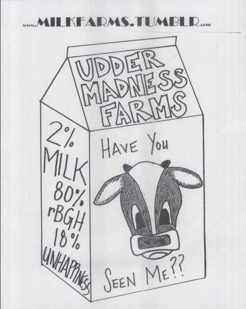 By Kirsten, Thought Milk? campaign outreach flier.  We wanted to have something to post around our campus and town to attract people to our blog..Something eye catching and maybe a bit playful.  I ended up making this missing cow/milk carton flier to play up the fact that irresponsibly run farms have unhappy cows and lesser quality milk. And who wants that? Look at him! He's too cute to be sad ;). Just another reason to know where your food is coming from…