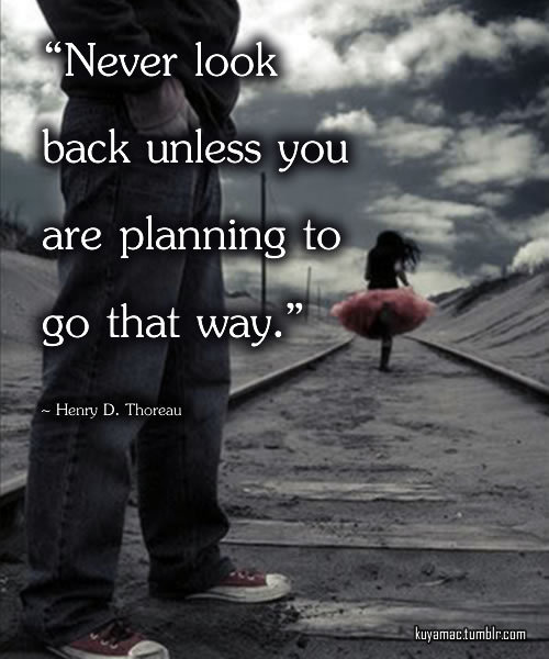 oceandip:  kuyamac:  Never look back unless you are planning to go that way - Henry D. Thoreau
