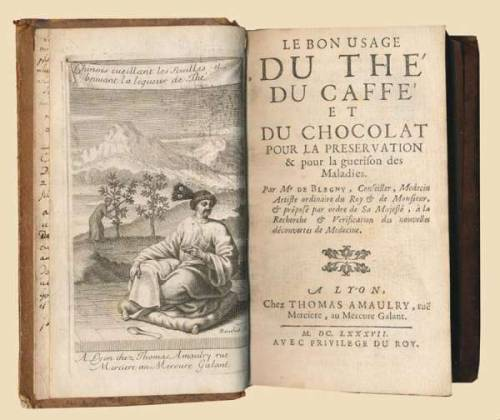 "BLEGNY, Nicolas de.  Le bon usage du the' du caffe' et du chocolat pour la preservation & pour la guerison des maladies.  Lyon, Thomas Amaulry, 1687. 8vo. Contemporary brown calf, spine gilt in compertmants with title lettered in gold. With engraved frontispiece by Bouchet and 12 full-page engraved plates by Bouchet and Johann Hainzelmann, woodcut head-pieces and initials.   ""One of the best known treatises on tea, coffee and chocolate of the seventeenth century.  Nicolas de Blegny (1652-1722) was the unscrupulous Versailles court physician who commercially exploited the fashion for coffee by promoting the drink as a universal cure. The book was an immediate success and it remains one of the best known French treatises on the subject of this period.""  via antiquariaat forum   I approve."