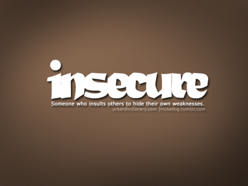 ilovechudavidarchie:  janjalanjanjan:  nickastig:  Word of the day Insecure Someone who insults others to hide their own weaknesses    (via nickastig-deactivated20100628-d)